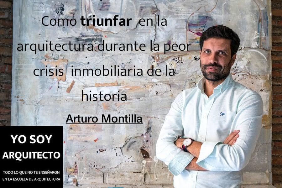 Cómo triunfar en la arquitectura durante la peor crisis inmobiliaria de la historia, con Arturo Montilla.