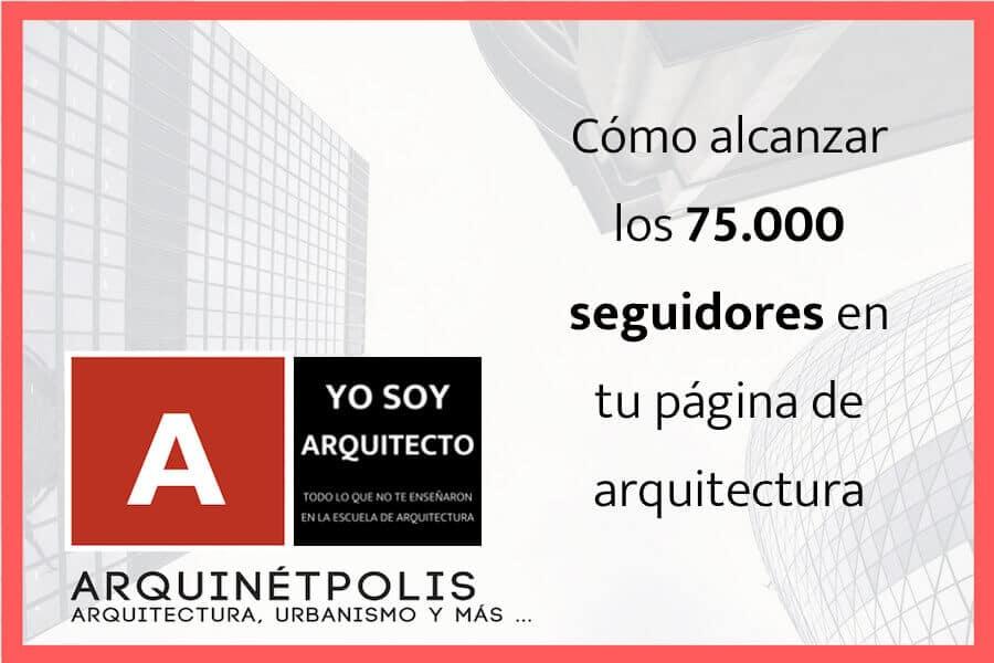 Cómo alcanzar los 75.000 seguidores en tu página de arquitectura, con Arquinétpolis
